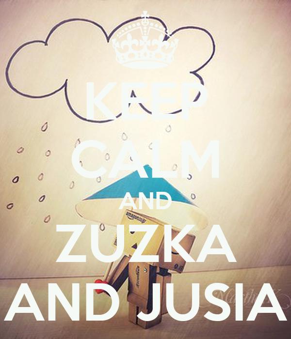 KEEP CALM AND ZUZKA AND JUSIA