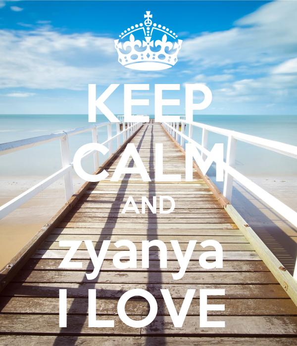 KEEP CALM AND zyanya  I LOVE