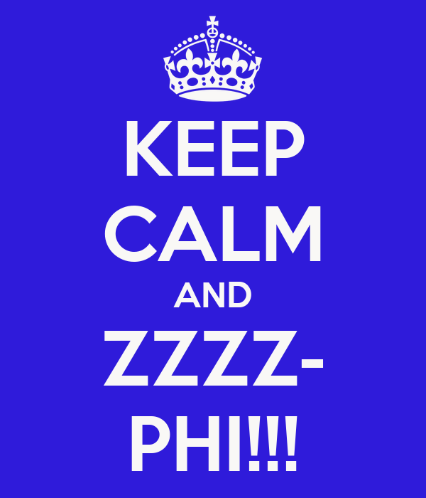 KEEP CALM AND ZZZZ- PHI!!!