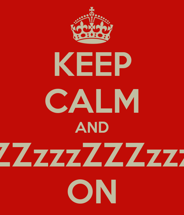 KEEP CALM AND ZZzzzZZZzzz ON