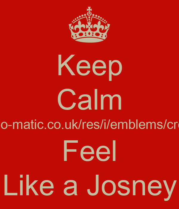 Keep Calm Andalm-o-matic.co.uk/res/i/emblems/crown.png Feel Like a Josney