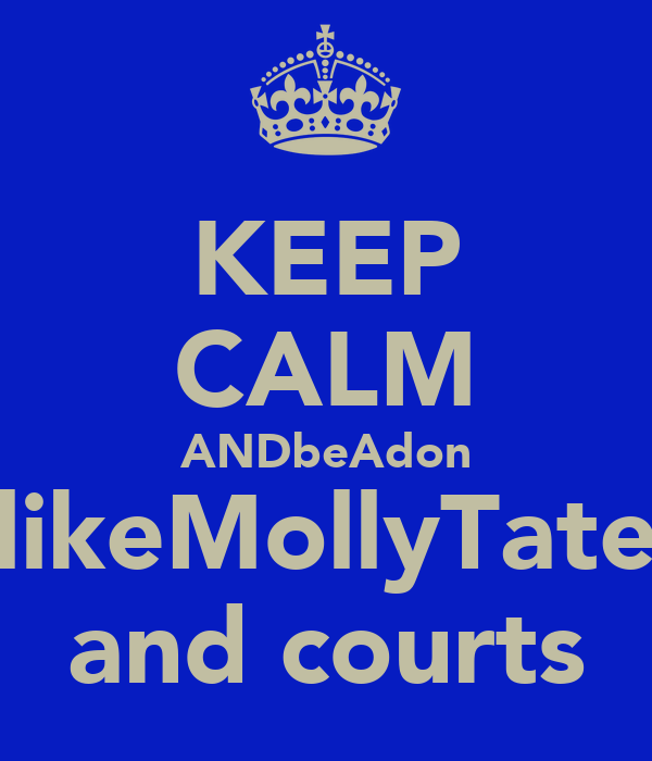 KEEP CALM ANDbeAdon likeMollyTate and courts