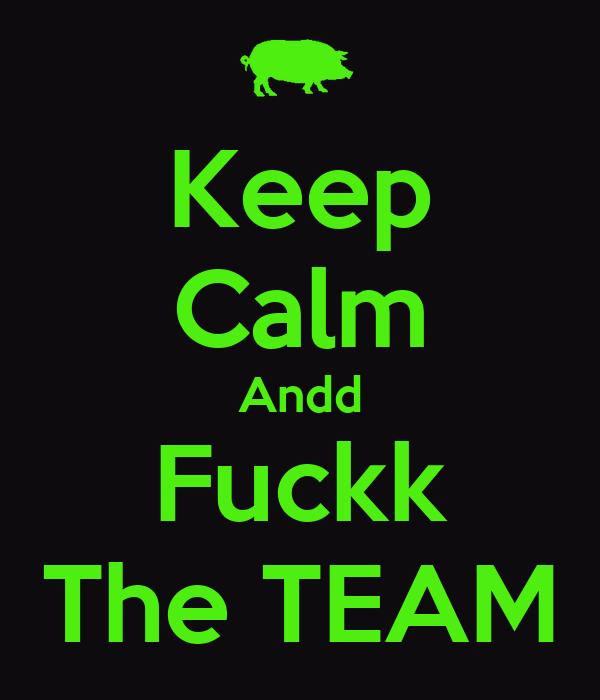 Keep Calm Andd Fuckk The TEAM