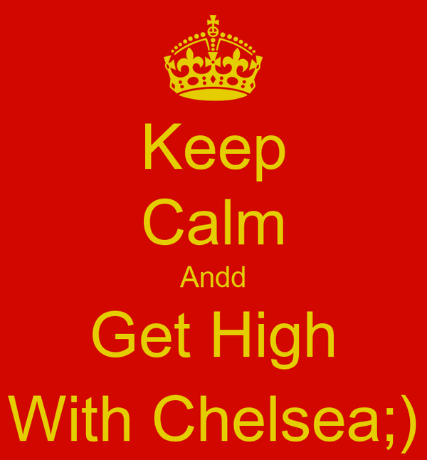 Keep Calm Andd Get High With Chelsea;)