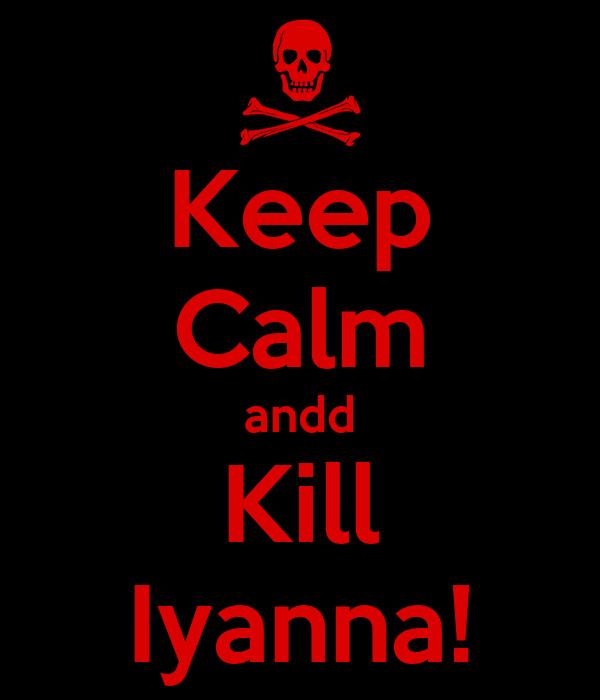 Keep Calm andd Kill Iyanna!