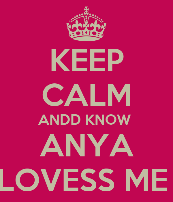 KEEP CALM ANDD KNOW  ANYA LOVESS ME