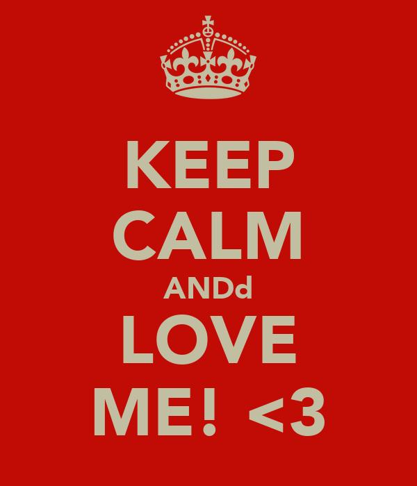KEEP CALM ANDd LOVE ME! <3
