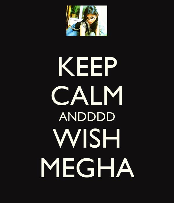 KEEP CALM ANDDDD WISH MEGHA
