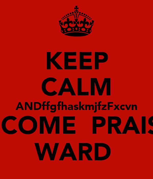 KEEP CALM ANDffgfhaskmjfzFxcvn BECOME  PRAISE  WARD
