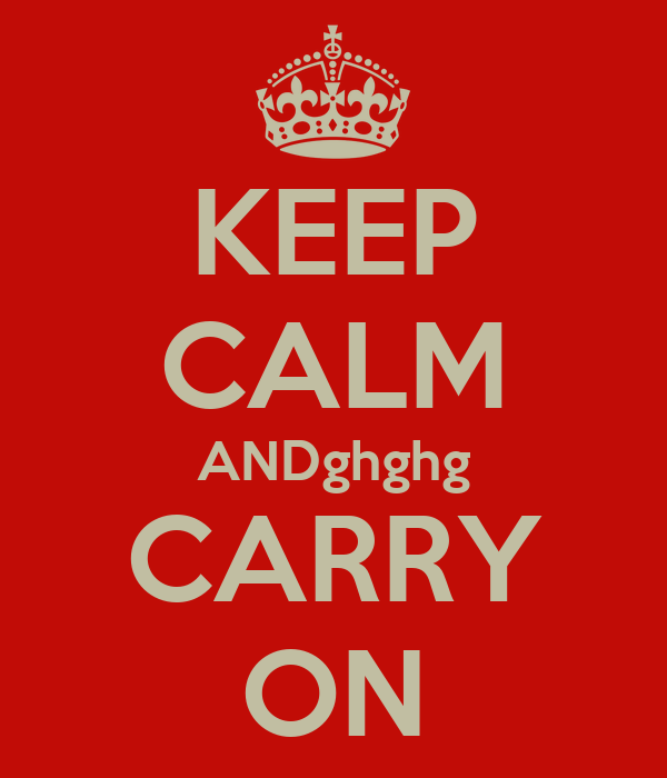 KEEP CALM ANDghghg CARRY ON