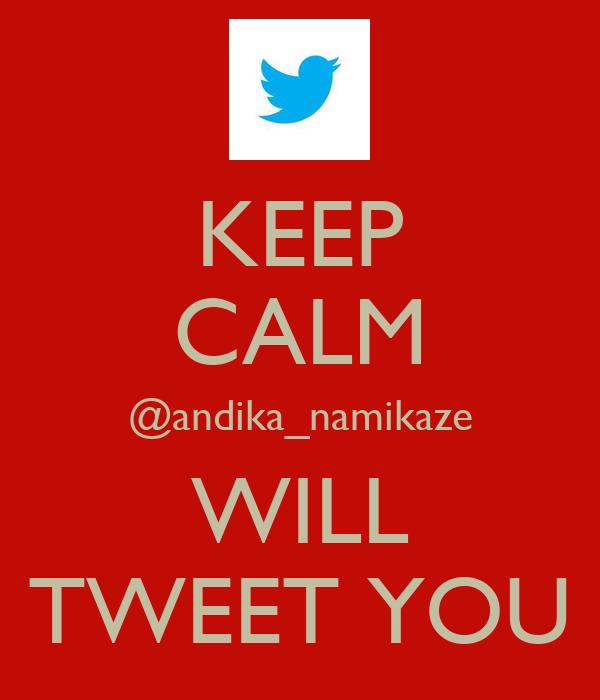 KEEP CALM @andika_namikaze WILL TWEET YOU