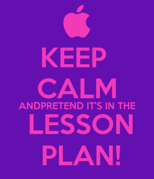KEEP  CALM ANDPRETEND IT'S IN THE  LESSON  PLAN!