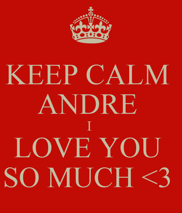 KEEP CALM  ANDRE  I  LOVE YOU  SO MUCH <3