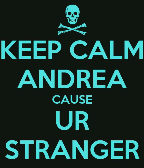 KEEP CALM ANDREA CAUSE UR STRANGER