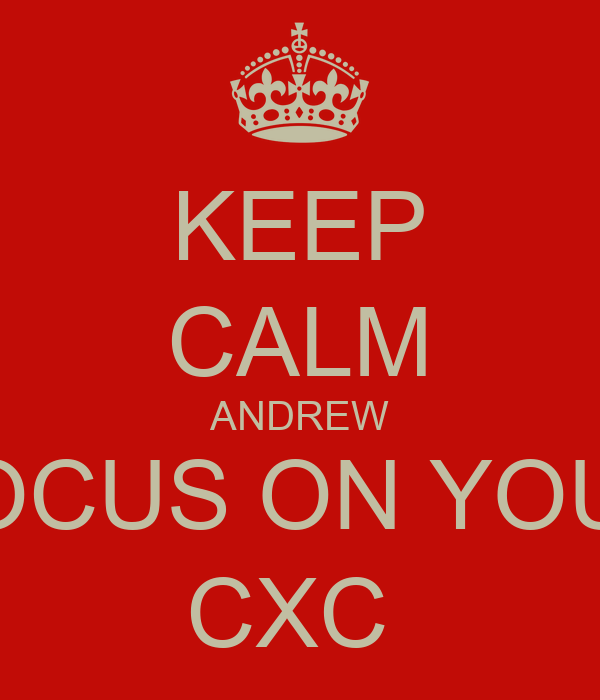 KEEP CALM ANDREW FOCUS ON YOUR CXC