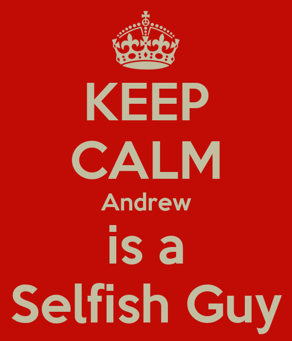 KEEP CALM Andrew is a Selfish Guy