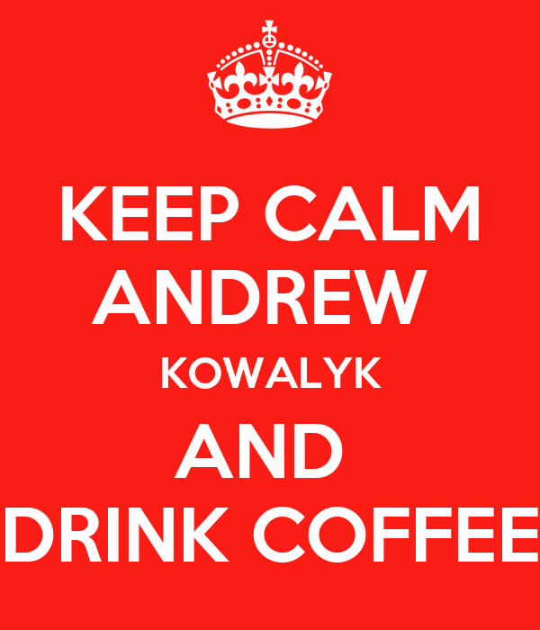KEEP CALM ANDREW  KOWALYK AND  DRINK COFFEE