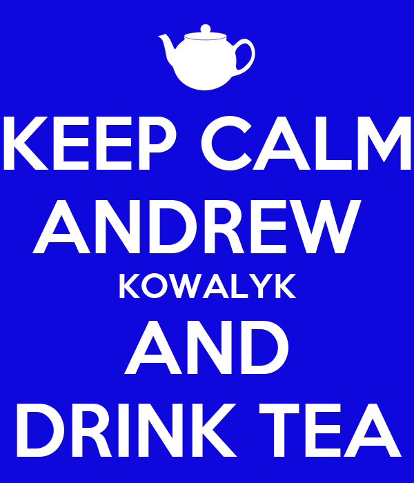 KEEP CALM ANDREW  KOWALYK AND DRINK TEA