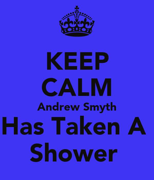 KEEP CALM Andrew Smyth Has Taken A  Shower