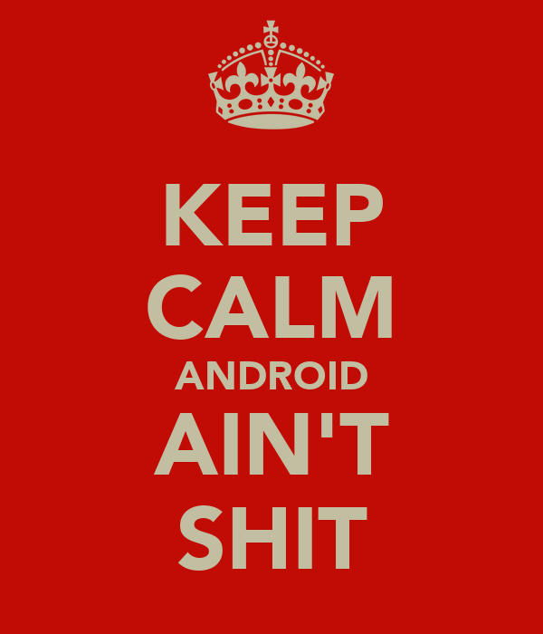 KEEP CALM ANDROID AIN'T SHIT