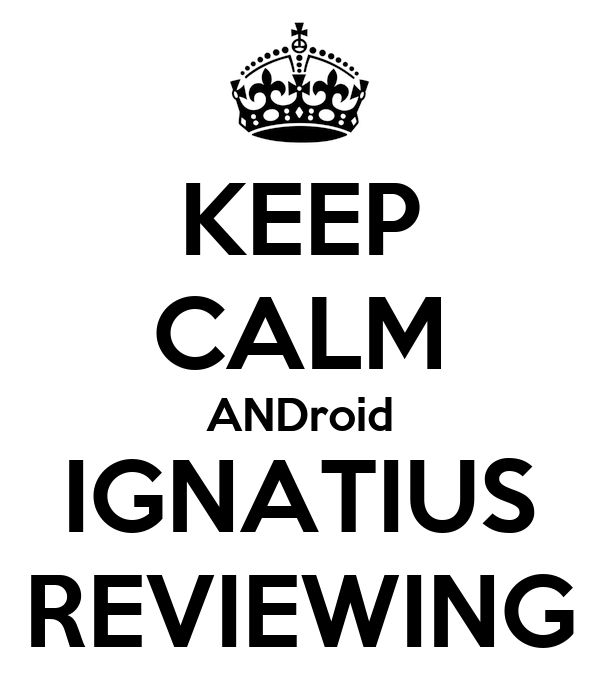 KEEP CALM ANDroid IGNATIUS REVIEWING