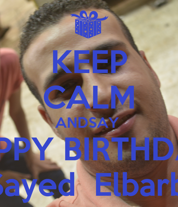 KEEP CALM ANDSAY  HAPPY BIRTHDAY  TO Sayed  Elbarbare