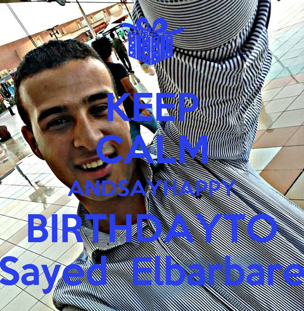 KEEP CALM ANDSAYHAPPY BIRTHDAYTO  Sayed  Elbarbare