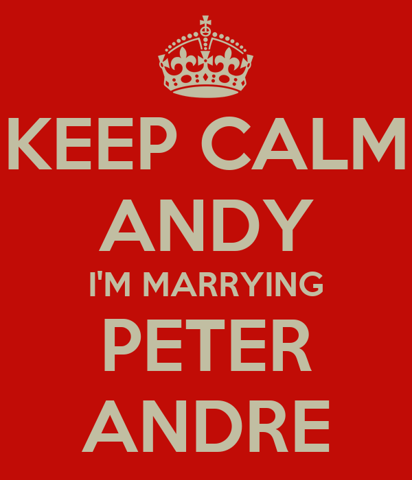 KEEP CALM ANDY I'M MARRYING PETER ANDRE