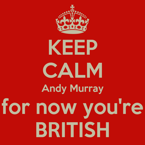 KEEP CALM Andy Murray for now you're BRITISH