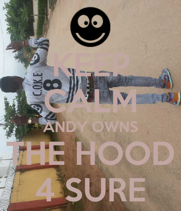KEEP CALM ANDY OWNS THE HOOD 4 SURE