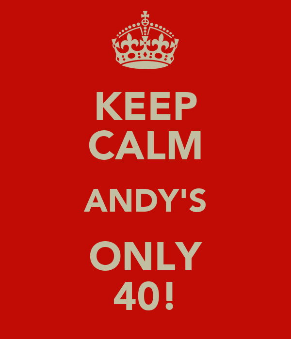 KEEP CALM ANDY'S ONLY 40!