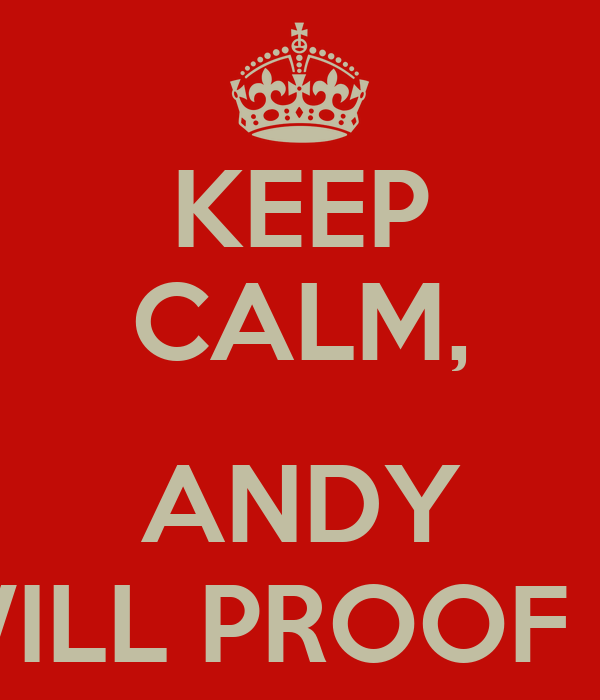 KEEP CALM,  ANDY WILL PROOF IT