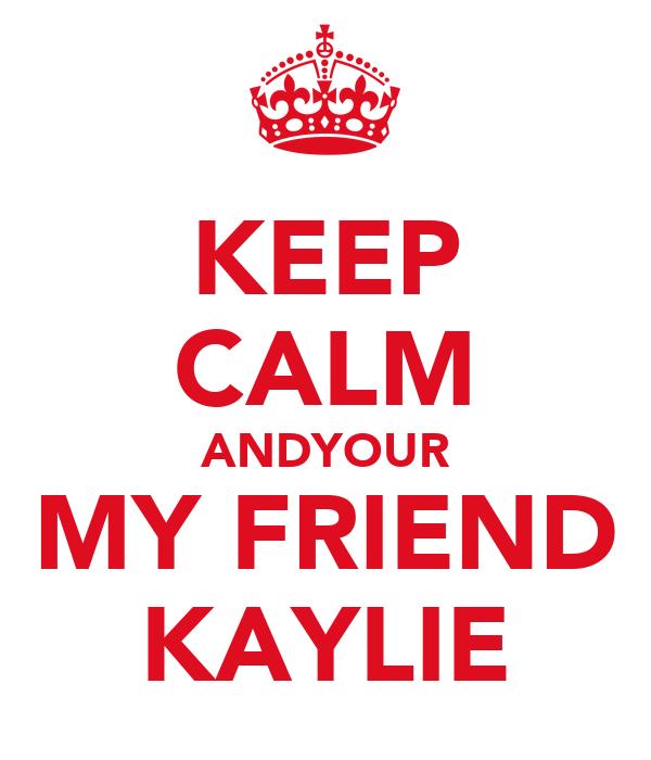 KEEP CALM ANDYOUR MY FRIEND KAYLIE