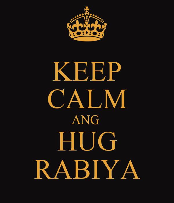 KEEP CALM ANG  HUG RABIYA