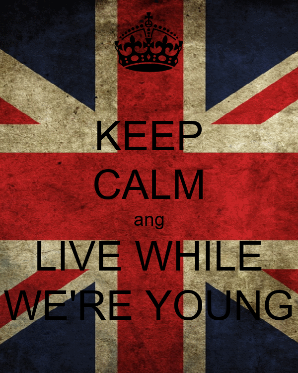 KEEP CALM ang LIVE WHILE WE'RE YOUNG