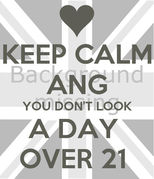 KEEP CALM ANG YOU DON'T LOOK A DAY  OVER 21