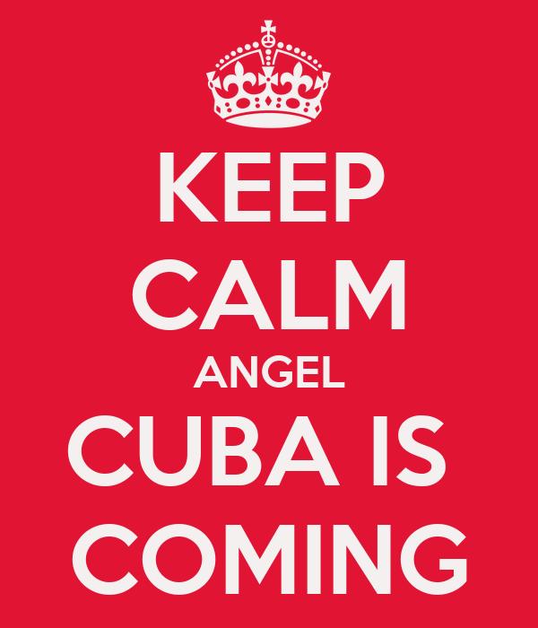 KEEP CALM ANGEL CUBA IS  COMING