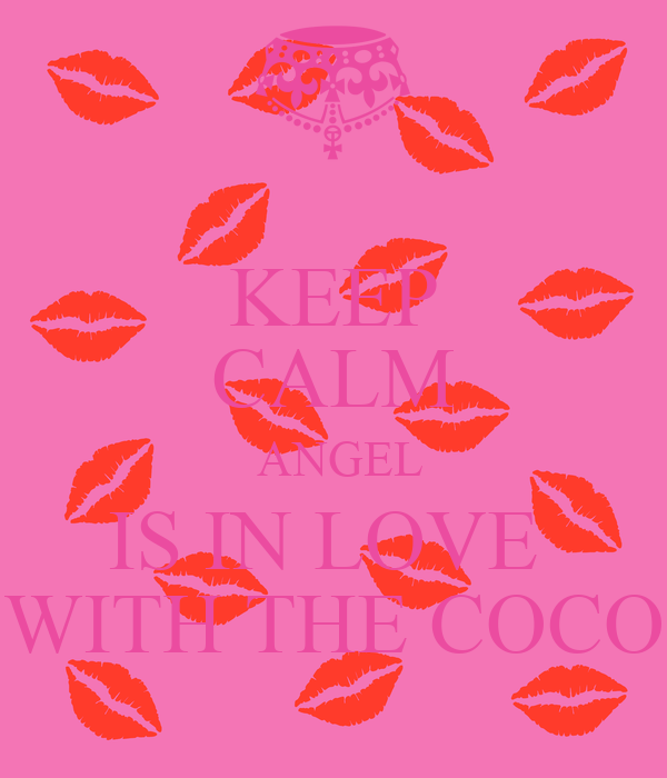 KEEP CALM  ANGEL IS IN LOVE  WITH THE COCO