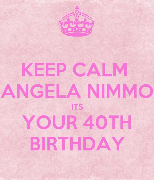 KEEP CALM  ANGELA NIMMO ITS YOUR 40TH BIRTHDAY