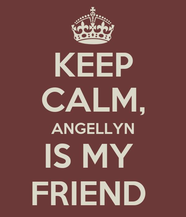 KEEP CALM, ANGELLYN IS MY  FRIEND