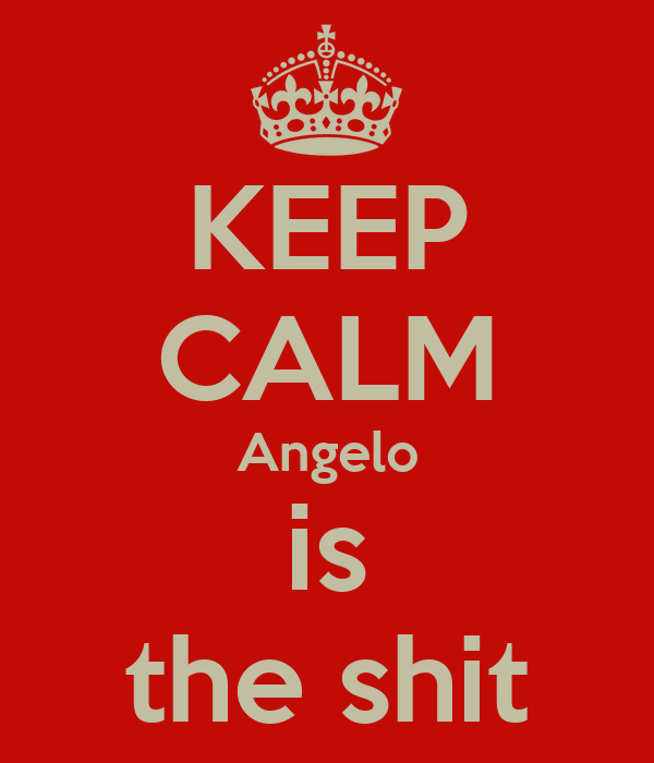KEEP CALM Angelo is the shit