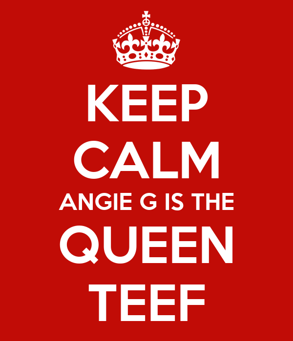 KEEP CALM ANGIE G IS THE QUEEN TEEF
