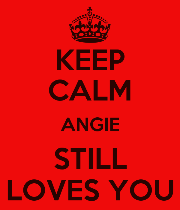 KEEP CALM ANGIE STILL LOVES YOU