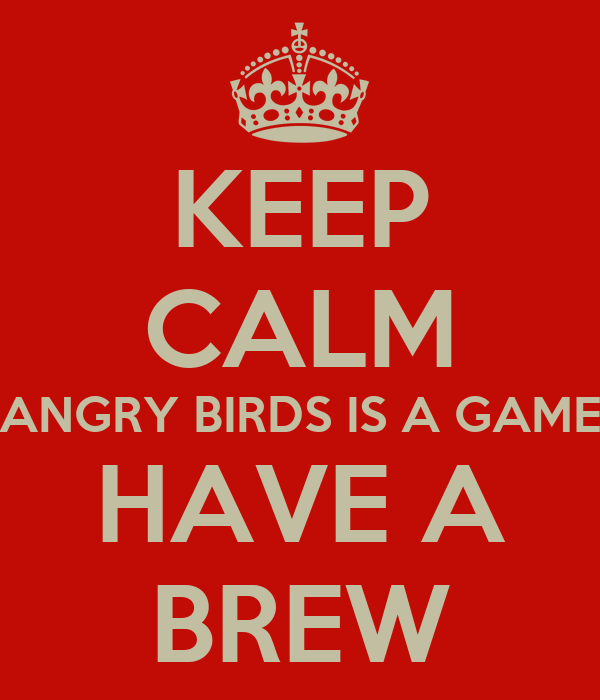 KEEP CALM ANGRY BIRDS IS A GAME HAVE A BREW