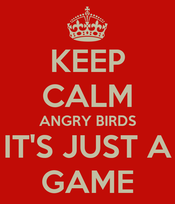 KEEP CALM ANGRY BIRDS IT'S JUST A GAME