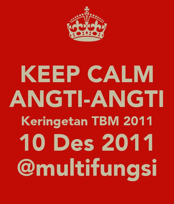 KEEP CALM ANGTI-ANGTI Keringetan TBM 2011 10 Des 2011 @multifungsi
