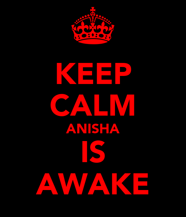 KEEP CALM ANISHA IS AWAKE