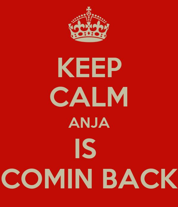KEEP CALM ANJA IS  COMIN BACK