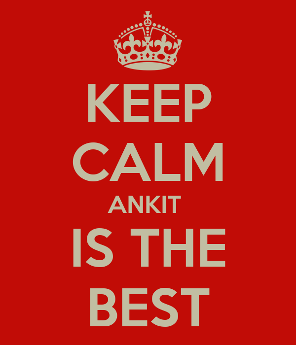 KEEP CALM ANKIT  IS THE BEST