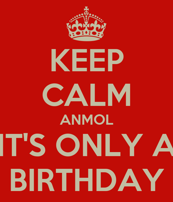 KEEP CALM ANMOL IT'S ONLY A BIRTHDAY
